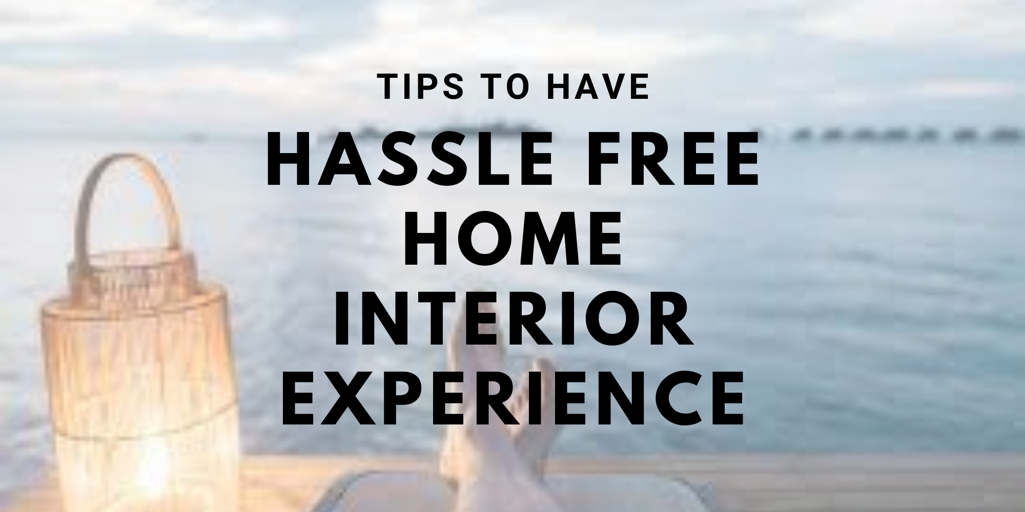 Tips to have hassle-free home interior experience